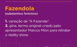 Já o termo Fazendola é muito utilizado por Marcos Mion e se tornou popular entre a peãozada graças aos momentos de interação com o apresentador