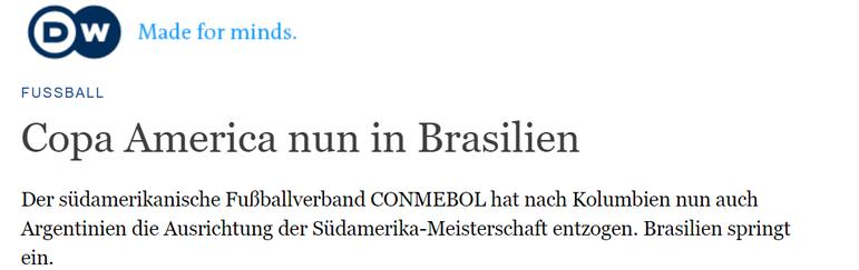 O DW, em sua versão alemã, também noticiou a grande mudança na sede da Copa América. Além disso, o DW Brasil também publicou o questionamento de políticos e epidemiologistas.